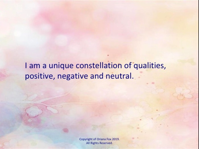 I am a unique constellation of qualities, positive, negative and neutral.
