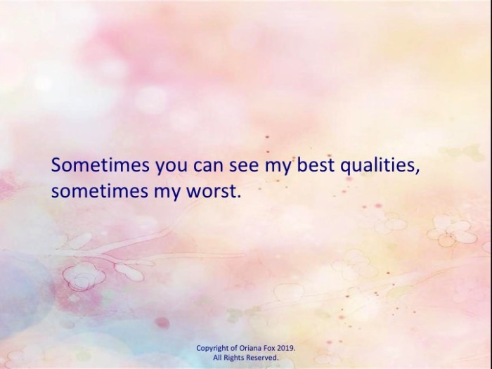 Sometimes you can see my best qualities, sometimes my worst.