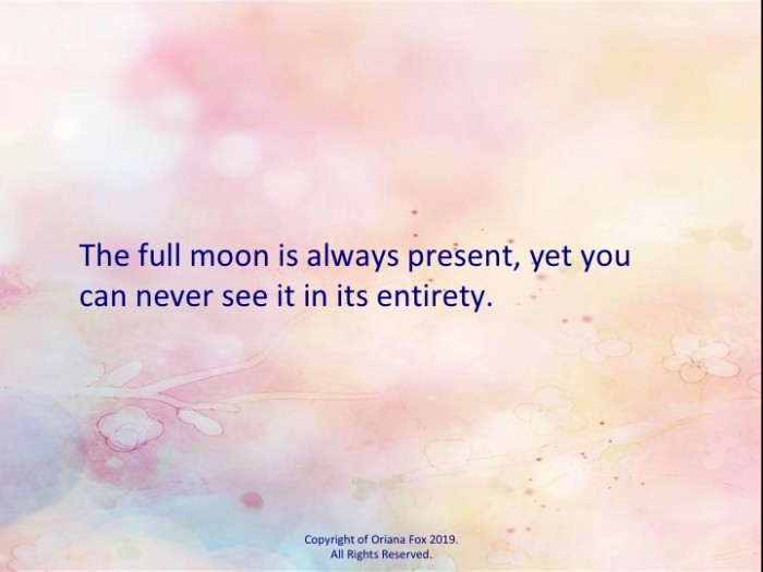 The full moon is always present, yet you can never see it in its entirety.