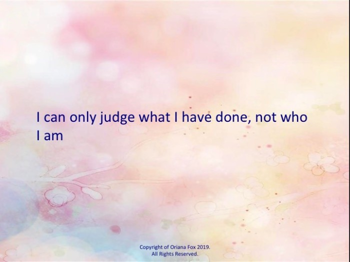 I can only judge what I have done, not who I am